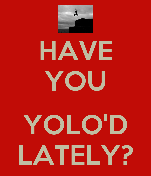 HAVE YOU  YOLO'D LATELY?
