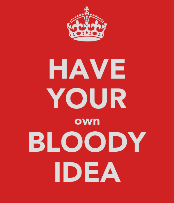 HAVE YOUR own BLOODY IDEA