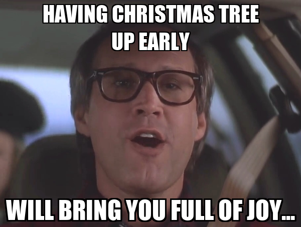 HAVING CHRISTMAS TREE UP EARLY WILL BRING YOU FULL OF JOY...