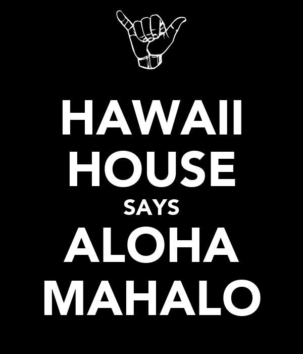 HAWAII HOUSE SAYS ALOHA MAHALO