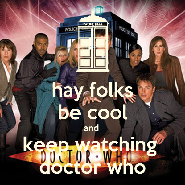 hay folks be cool and  keep watching  doctor who