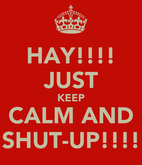 HAY!!!! JUST KEEP CALM AND SHUT-UP!!!!
