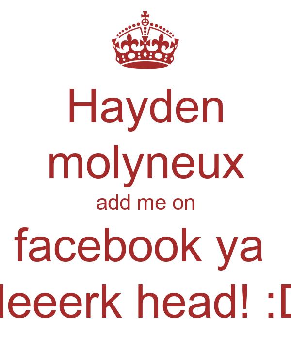 Hayden molyneux add me on facebook ya  deeerk head! :D