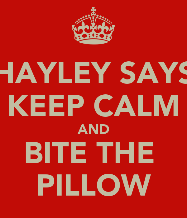 HAYLEY SAYS KEEP CALM AND BITE THE  PILLOW