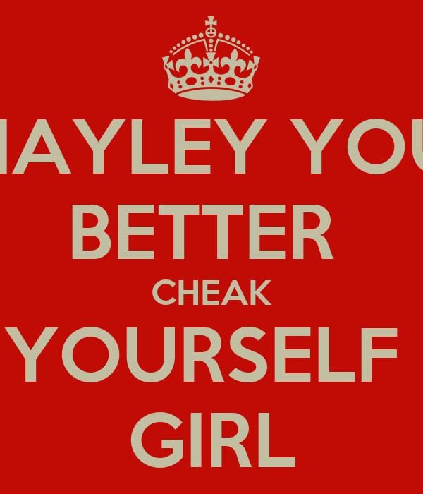 HAYLEY YOU BETTER  CHEAK YOURSELF  GIRL