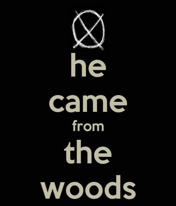he came from the woods