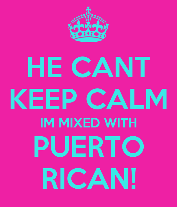 HE CANT KEEP CALM IM MIXED WITH PUERTO RICAN!