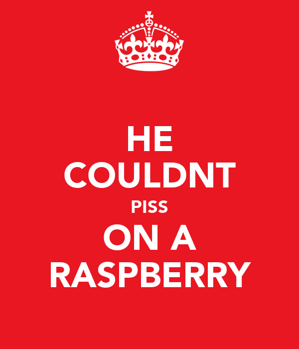 HE COULDNT PISS ON A RASPBERRY