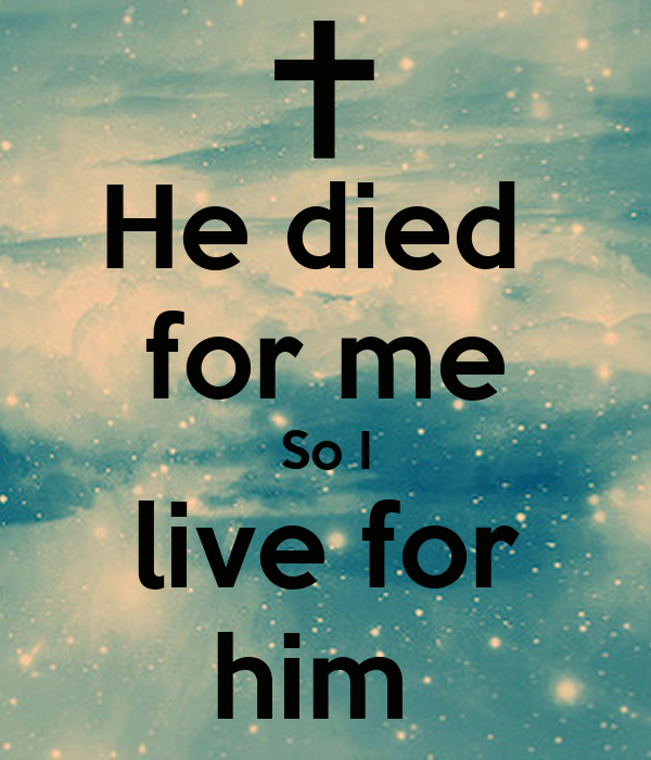 He died  for me So I live for him