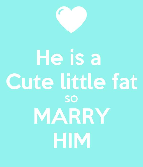 He is a  Cute little fat SO MARRY HIM