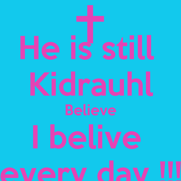 He is still  Kidrauhl Believe I belive  every day !!!