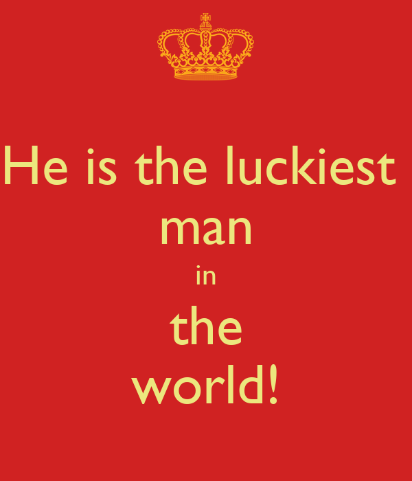 He is the luckiest  man in the world!