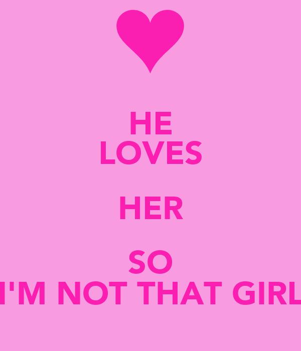 HE LOVES HER SO I'M NOT THAT GIRL