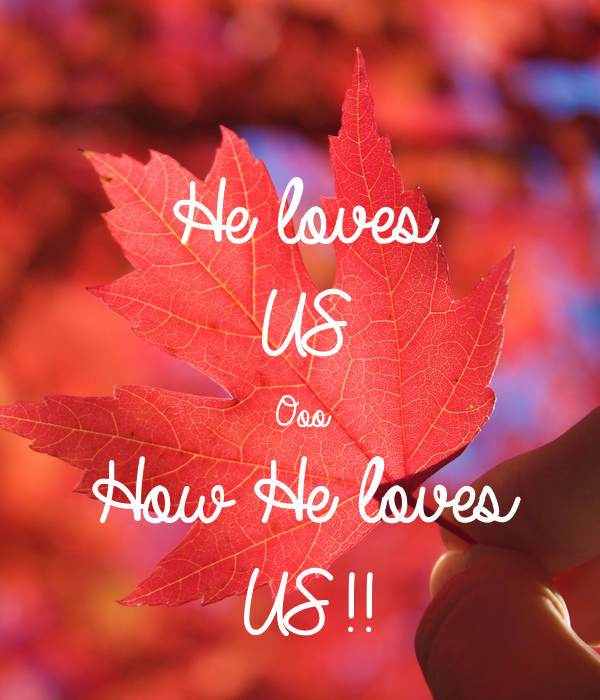 He loves  US  Ooo  How He loves  US!!