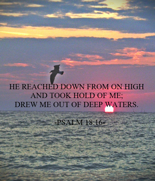 HE REACHED DOWN FROM ON HIGH  AND TOOK HOLD OF ME; DREW ME OUT OF DEEP WATERS.        -PSALM 18:16-