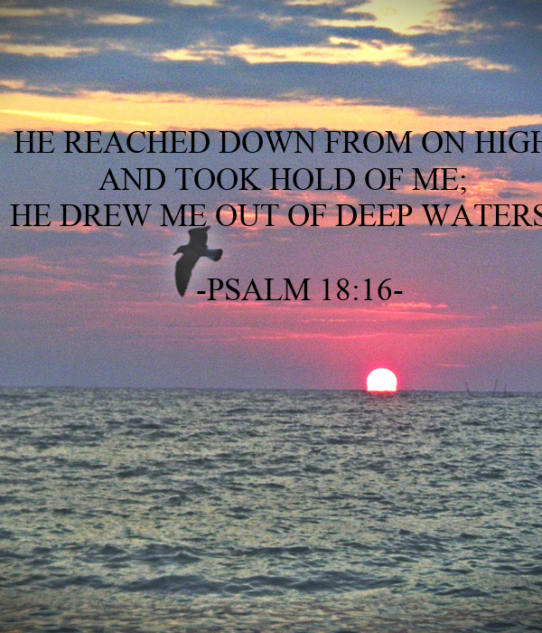 HE REACHED DOWN FROM ON HIGH AND TOOK HOLD OF ME; HE DREW ME OUT OF DEEP WATERS.      -PSALM 18:16-
