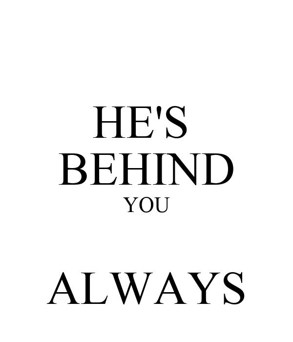HE'S  BEHIND YOU  ALWAYS