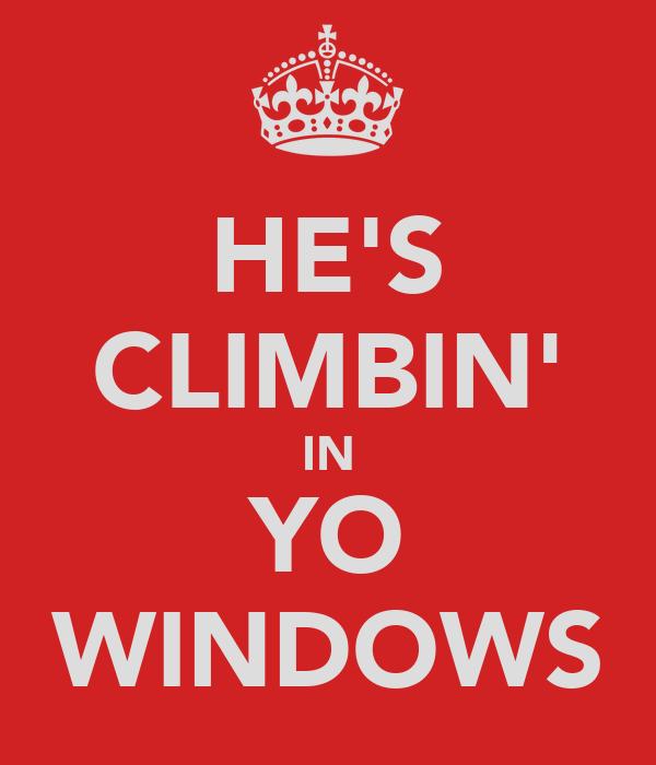 HE'S CLIMBIN' IN YO WINDOWS