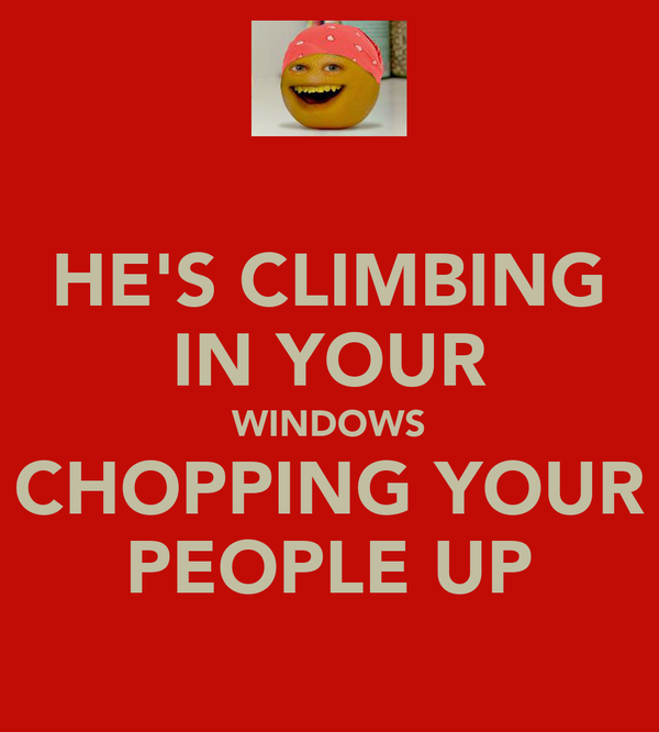 HE'S CLIMBING IN YOUR WINDOWS CHOPPING YOUR PEOPLE UP