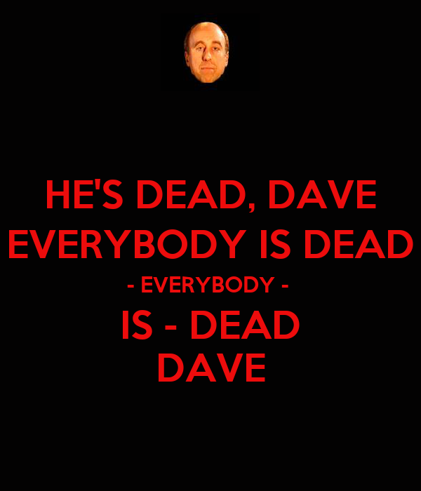 HE'S DEAD, DAVE EVERYBODY IS DEAD - EVERYBODY -  IS - DEAD DAVE