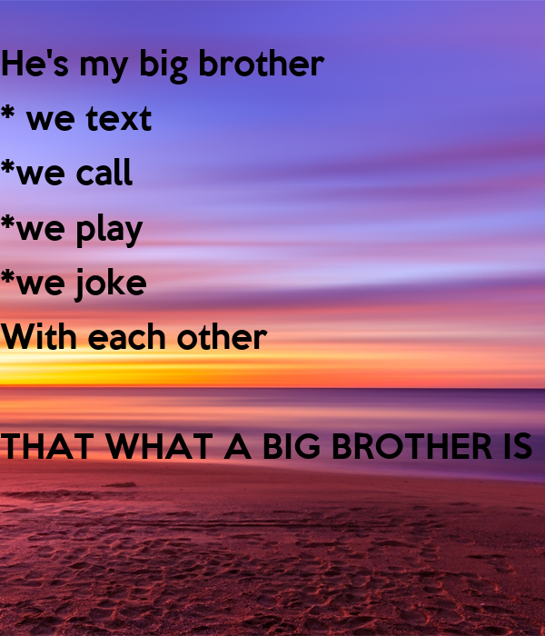 He's my big brother  * we text   *we call *we play *we joke With each other   THAT WHAT A BIG BROTHER IS FOR