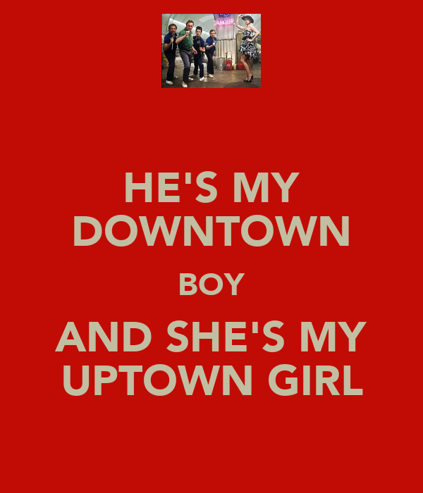 HE'S MY DOWNTOWN BOY AND SHE'S MY UPTOWN GIRL