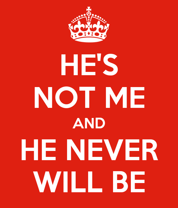 HE'S NOT ME AND HE NEVER WILL BE