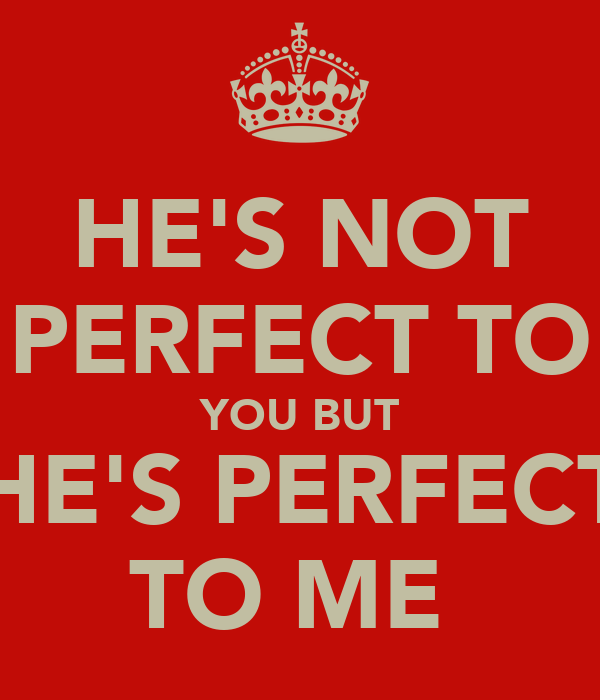 HE'S NOT PERFECT TO YOU BUT HE'S PERFECT TO ME♥