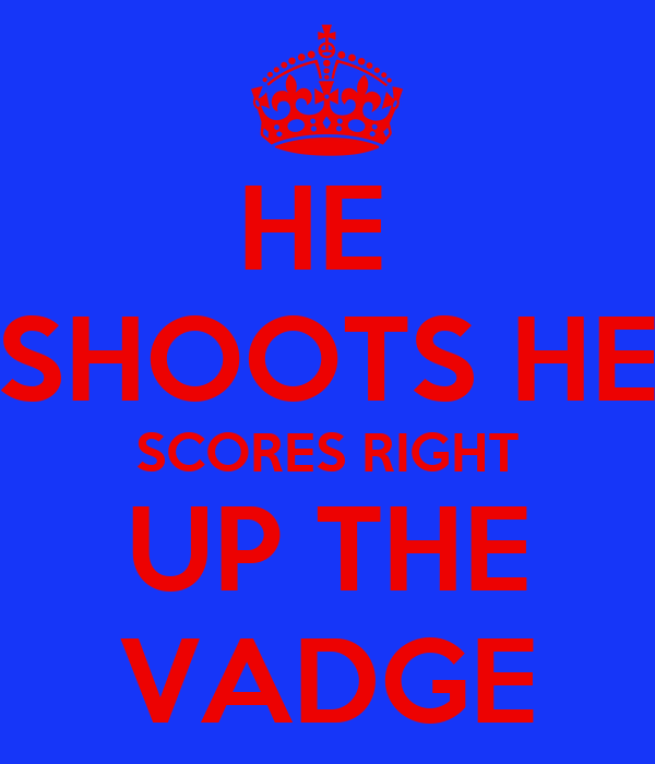 HE  SHOOTS HE SCORES RIGHT  UP THE  VADGE