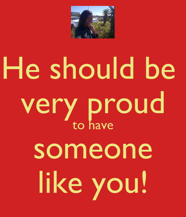 He should be  very proud to have someone like you!