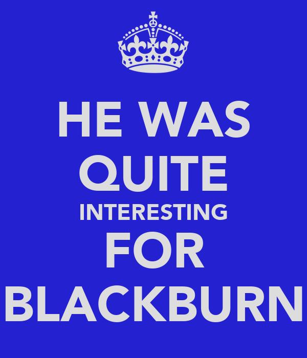 HE WAS QUITE INTERESTING FOR BLACKBURN