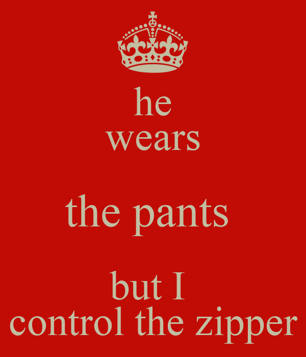 he wears the pants  but I  control the zipper