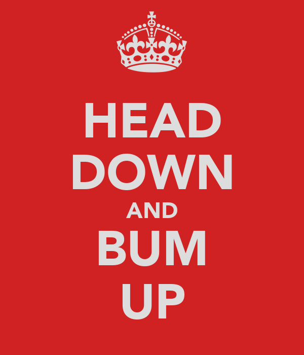 HEAD DOWN AND BUM UP