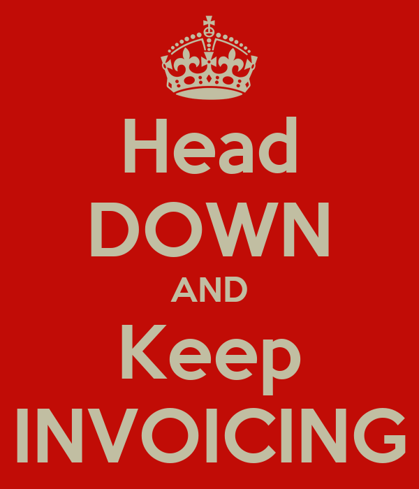 Head DOWN AND Keep INVOICING