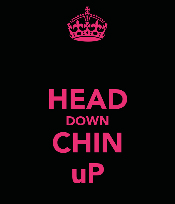 HEAD DOWN CHIN uP