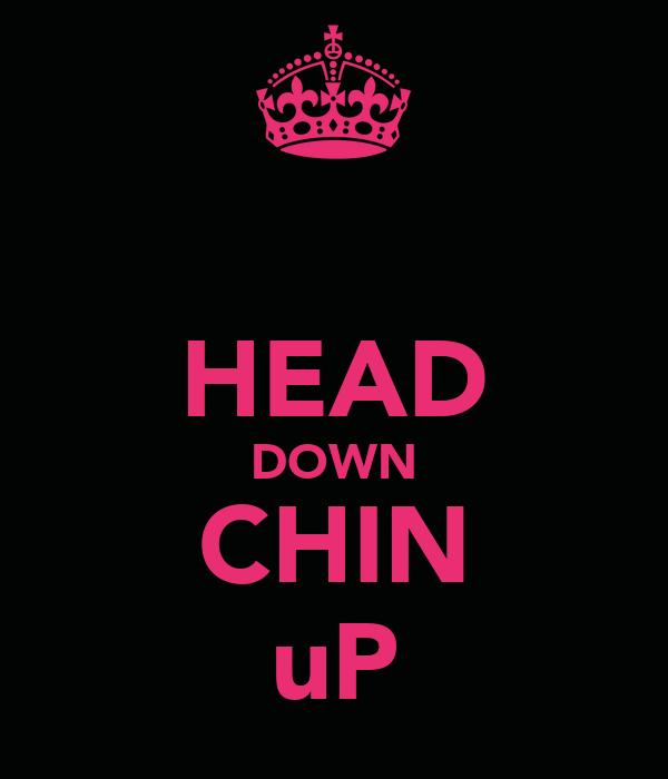 HEAD DOWN CHIN uP