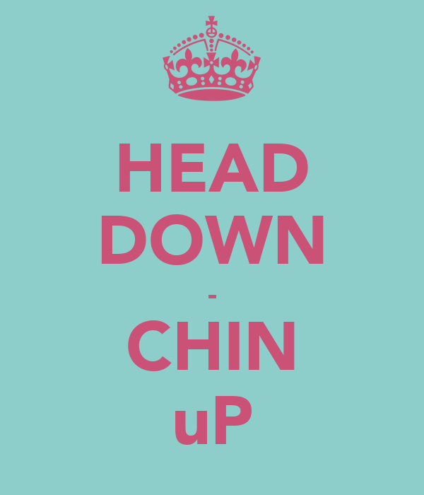 HEAD DOWN - CHIN uP