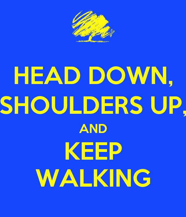 HEAD DOWN, SHOULDERS UP, AND KEEP WALKING