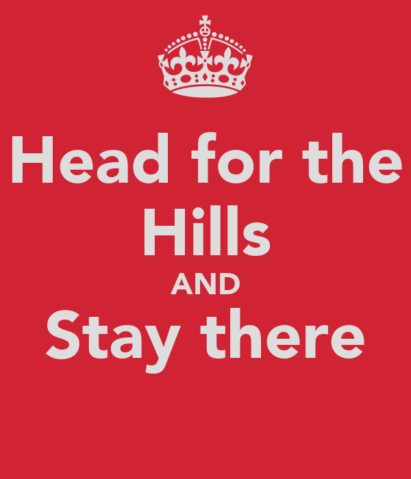 Head for the Hills AND Stay there
