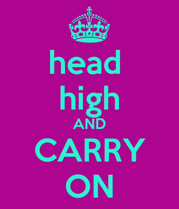 head  high AND CARRY ON