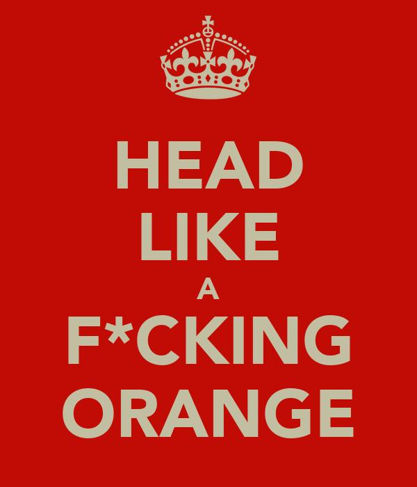 HEAD LIKE A F*CKING ORANGE