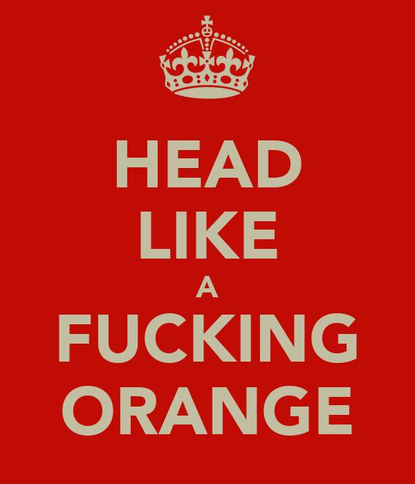 HEAD LIKE A FUCKING ORANGE