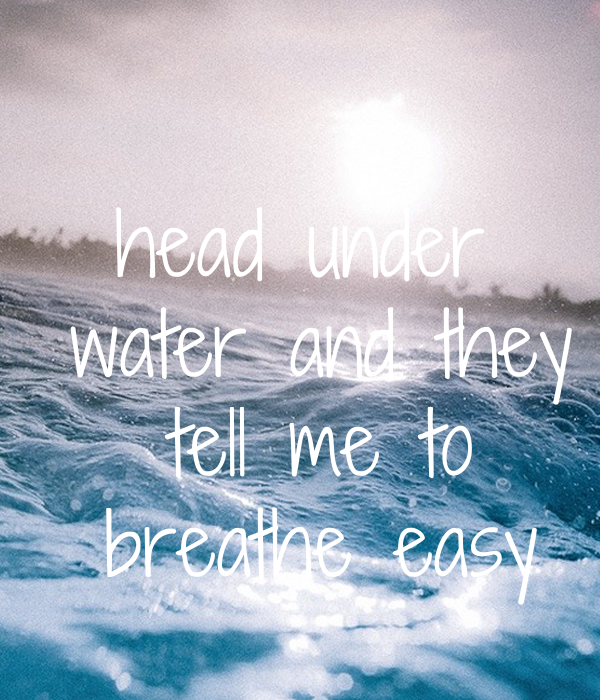 head under  water and they  tell me to  breathe easy