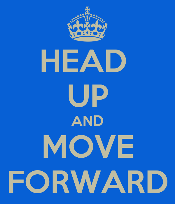 HEAD  UP AND MOVE FORWARD