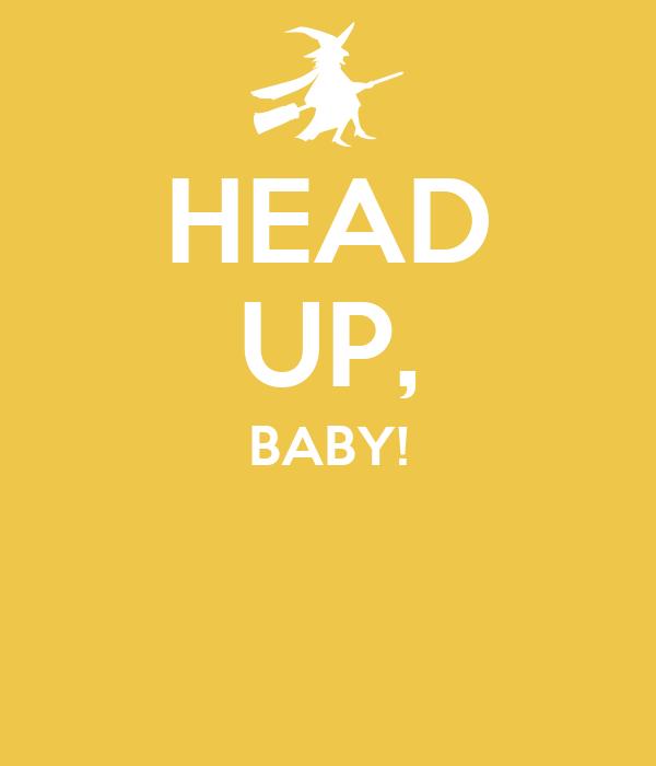 HEAD UP, BABY!