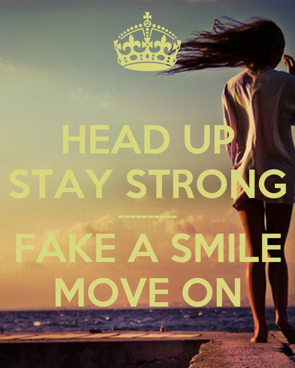 HEAD UP STAY STRONG ---------- FAKE A SMILE MOVE ON