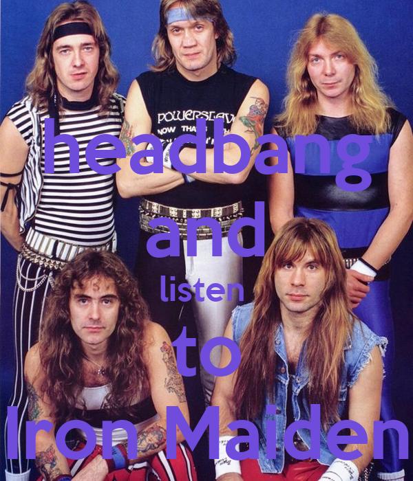 headbang and listen  to Iron Maiden