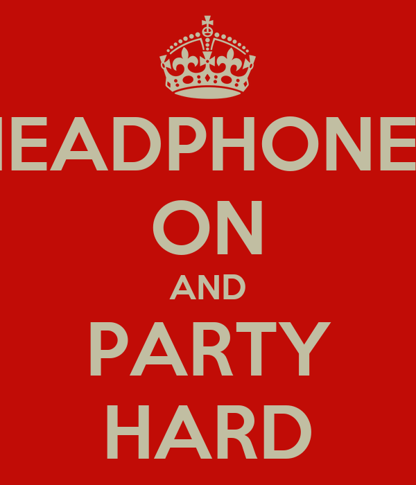 HEADPHONES ON AND PARTY HARD