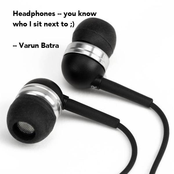 Headphones -- you know  who I sit next to ;)  -- Varun Batra