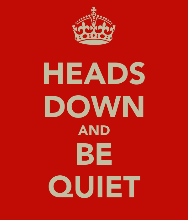 HEADS DOWN AND BE QUIET